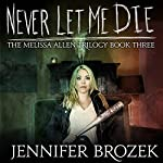 Never Let Me Die: The Melissa Allen Trilogy, Book 3 | Jennifer Brozek