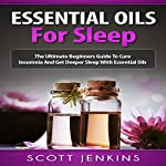Essential Oils for Sleep: The Ultimate Beginners Guide to Cure Insomnia and Get Deeper Sleep with Essential Oils | Scott Jenkins