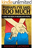 Perhaps I've Said Too Much: (A Great Big Book of Messing With People) (COMEDY, SHORT STORIES)