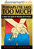 Perhaps I've Said Too Much: A Great Big Book of Messing with People (HUMOR, COMEDY, SHORT STORIES) (English Edition)