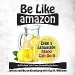 Be Like Amazon: Even a Lemonade Stand Can Do It | Jeffrey Eisenberg,Bryan Eisenberg,Roy H Williams