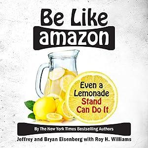 Be Like Amazon: Even a Lemonade Stand Can Do It Hörbuch von Jeffrey Eisenberg, Bryan Eisenberg, Roy H Williams Gesprochen von: Roy H Williams
