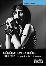 G�n�ration Extr�me, 1975-1982 du Punk � la Cold-Wave par Fr�d�ric Th�bault