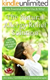 THE NATURAL ALLERGY RELIEF SOLUTION: Best Pure Essential Oils to Use & Why, Plus+ How to Use Guide & Healing Recipes (Essential Oil Wellness)