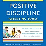 Positive Discipline Parenting Tools: The 49 Most Effective Methods to Stop Power Struggles, Build Communication, and Raise Empowered, Capable Kids | Jane Nelsen,Mary Nelsen Tamborski,Brad Ainge