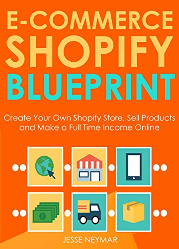 E-Commerce Shopify Blueprint: Create Your Own Shopify Store, Sell Products and Make a Full Time Income Online