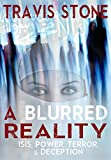 A BLURRED REALITY: ISIS, POWER, TERROR, & DECEPTION: THE REAL REASONS BEHIND THE RISE OF IS