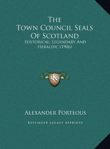The Town Council Seals of Scotland the Town Council Seals of Scotland: Historical, Legendary and Heraldic (1906) Historical, Legendary and Heraldic (1