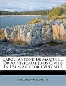 Caroli Antonii De Martini Ordo Historiae Juris Civilis In Usum Auditorii Vulgatus Carl