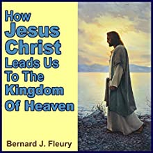 How Jesus Christ Leads Us to the Kingdom of Heaven: Called into Life by the Light Series, Book 1 (       UNABRIDGED) by Bernard J. Fleury Narrated by Mitch Leopard