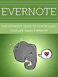 Evernote: The Definitive Guide to Controlling Your Life using Evernote (Evernote App, Evernote, Evernote Essentials, Evernote for Beginners, Evernote Mastery, ... Writers, Evernote at Work) (English Edition)