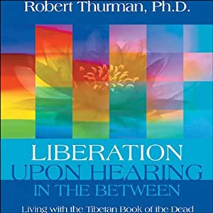 Liberation Upon Hearing in the Between: Living with the Tibetan Book of the Dead | [Robert Thurman]