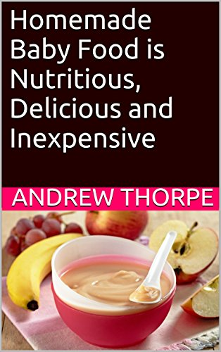Homemade Baby Food is Nutritious, Delicious and Inexpensive by Andrew Thorpe