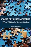 Cancer Survivorship: What I Wish I'd Known Earlier