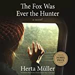 The Fox Was Ever the Hunter: A Novel | Herta Müller,Philip Boehm - translator