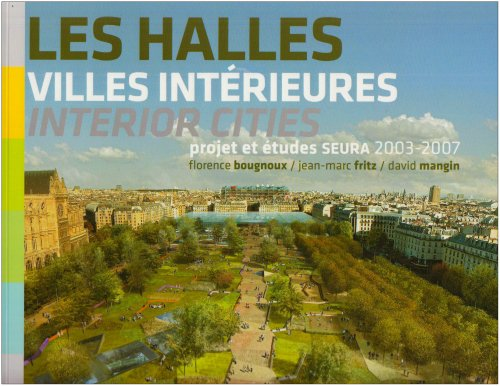 Les Halles, villes intérieures : Projet et études SEURA Architectes 2003-2007, édition bilingue français-anglais