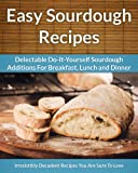 Sourdough Recipes - Delectable Do-It-Yourself Sourdough Recipes For Breakfast, Lunch and Dinner (The Easy Recipe)