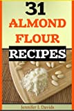 31 Almond Flour Recipes: High in Protein, Vitamins and Minerals: A Low-Carb, Gluten-Free Baking Alternative to Standard Wheat Flour
