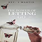 Power of Letting Go: Break Free from the Past and Future and Learn to Let God Take Control | Rev. J. Martin