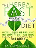 The Herbal Fast Diet: How Using Herbs And Intermittent Fasting Keeps The Pounds Off For Good