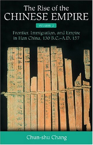 The Rise of the Chinese Empire: Frontier, Immigration, and Empire in Han China, 130 B.C.-A.D.157