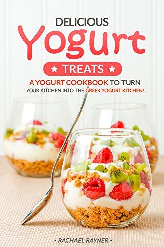 Delicious Yogurt Treats: A Yogurt Cookbook to Turn Your Kitchen into The Greek Yogurt Kitchen! by Rachael Rayner