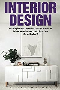 Interior Design: For Beginners - Interior Design Hacks To Make Your Home Look Amazing On A Budget! (Feng Shui, Interior Design Handbook, Decorating Your Home) by CreateSpace Independent Publishing Platform