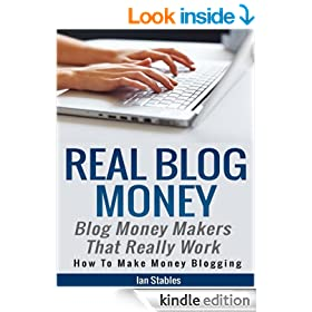 Real Blog Money: Blog money makers that really work (How to make money blogging) (Blogging That Works Series Book 2)
