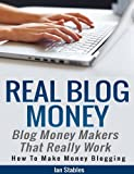 Real Blog Money: Blog money makers that really work (How to make money blogging)