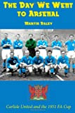 Martin Daley The Day We Went to Arsenal: Carlisle United and the 1951 FA Cup