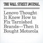 Lenovo Thought It Knew How to Fix Tarnished Brands—Then It Bought Motorola | Kathy Chu,Juro Osawa