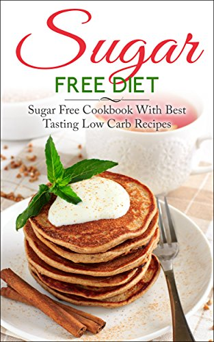 Sugar Free Diet: Sugar Free Cookbook With Best Tasting Low Carb Recipes (Sugar Free, Sugar Free Diet, Sugar Free Life, Low Carb Recipes, Sugar Free Recipes, Sugar Free Cookbook, Diabetes) by Liza Leake