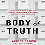 Body of Truth: How Science, History, and Culture Drive Our Obsession with Weight - and What We Can Do About It | Harriet Brown