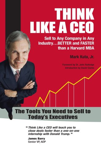 Think Like a CEO - Sell to Any Company in Any Industry. Better and Faster than a Harvard MBA (2008 Axiom GOLD Medal Winner - Sales) (2008 Independent Publisher Award GOLD Medal Winner - Business)