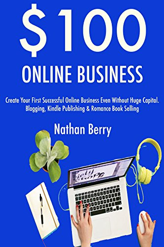 $100 Online Business (2017): Create Your First Successful Online Business Even Without Huge Capital. Blogging, Kindle Publishing & Romance Book Selling