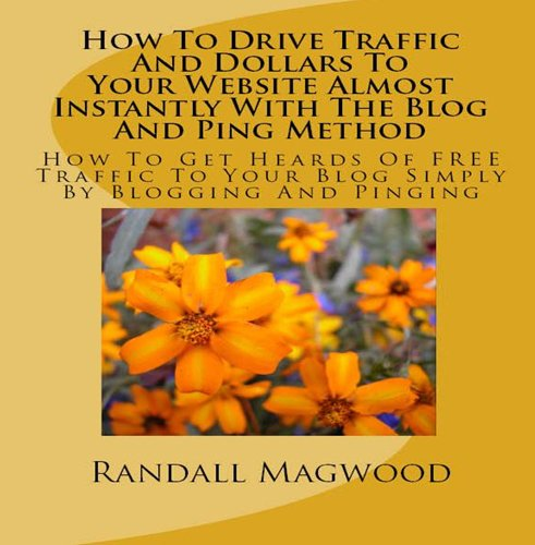 How To Drive Traffic And Dollars To Your Website Almost Instantly With The Blog And Ping Method: How To Get Heards Of FREE Traffic To Your Blog Simply By Blogging And Pinging - AUDIOBOOK