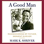 A Good Man: Rediscovering My Father, Sargent Shriver | Mark Shriver