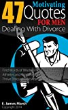 47 Motivating Quotes for Men Dealing with Divorce: Find Words of Wisdom from Celebrities, Athletes and World Leaders to Survive and to Thrive Through and After Your Divorce