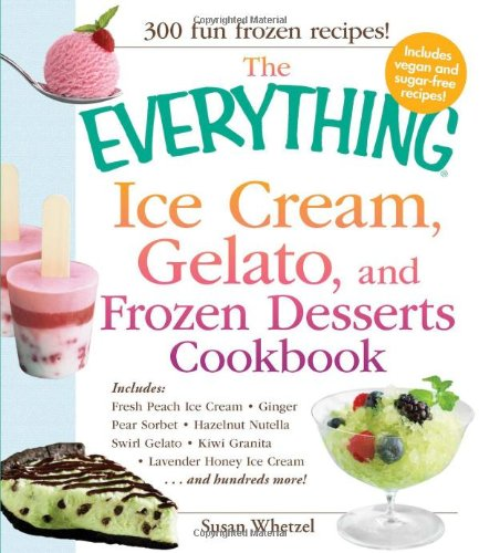 The Everything Ice Cream, Gelato, And Frozen Desserts Cookbook: Includes Fresh Peach Ice Cream, Ginger Pear Sorbet, Hazelnut Nutella Swirl Gelato, ... Lavender Honey Ice Cream...And Hundreds More! front-990857