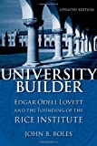 University Builder: Edgar Odell Lovett and the Founding of the Rice Institute (0807145203) by John B. Boles