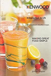 KENWOOD Bringing Fruit to Life - 27 Sensational Smoothie Recipes from Kenwood