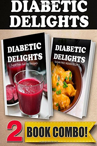Sugar-Free Juicing Recipes and Sugar-Free Indian Recipes: 2 Book Combo (Diabetic Delights ) by Ariel Sparks