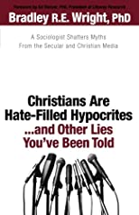 Christians are hate-filled hypocrites-- and other lies you've been told : a sociologist shatters myths from the secular and christian media