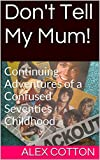 Don't Tell My Mum!: Continuing Adventures of a Confused Seventies Childhood (Confused Sixties Childhood Book 2)