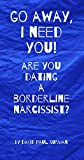 GO AWAY, I NEED YOU! Are You Dating A Borderline Narcissist?