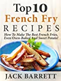 Top 10 French Fry Recipes: How To Make The Best Homemade French Fries-Oven Baked, Fried, Sweet Potato, And More!
