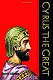 Cyrus the Great: Often Called the King of All Kings (Makers of History Series)  (Timeless Classic Books)