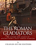The Roman Gladiators: The History and Legacy of Ancient Romes Most Famous Warriors