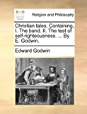 Christian tales. Containing, I. The band. II. The test of self-righteousness. ... By E. Godwin.