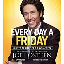 Every Day a Friday: How to Be Happier 7 Days a Week (       UNABRIDGED) by Joel Osteen Narrated by Joel Osteen